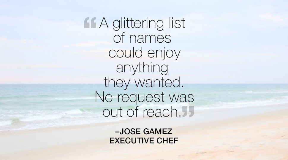 """A glittering list of names could enjoy anything they wanted."" Jose Gomez, Executive Chef quote"
